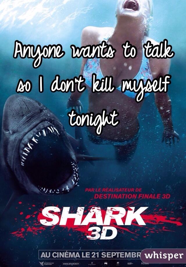 Anyone wants to talk so I don't kill myself tonight