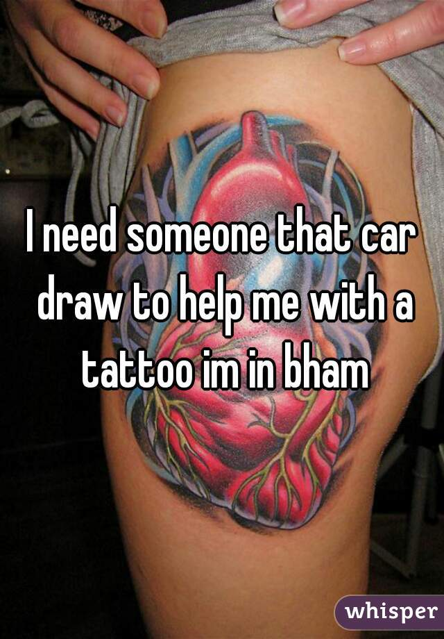 I need someone that car draw to help me with a tattoo im in bham