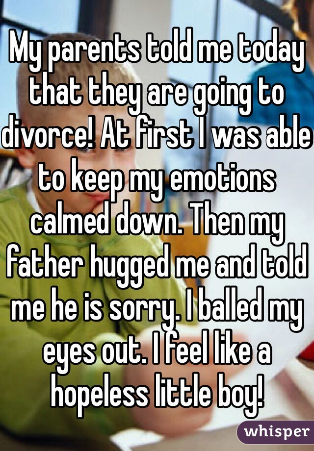 My parents told me today that they are going to divorce! At first I was able to keep my emotions calmed down. Then my father hugged me and told me he is sorry. I balled my eyes out. I feel like a hopeless little boy!