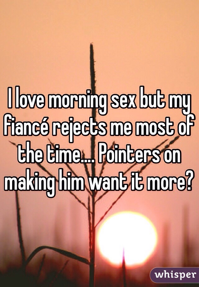 I love morning sex but my fiancé rejects me most of the time.... Pointers on making him want it more?