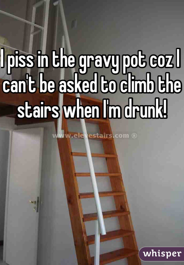 I piss in the gravy pot coz I can't be asked to climb the stairs when I'm drunk!