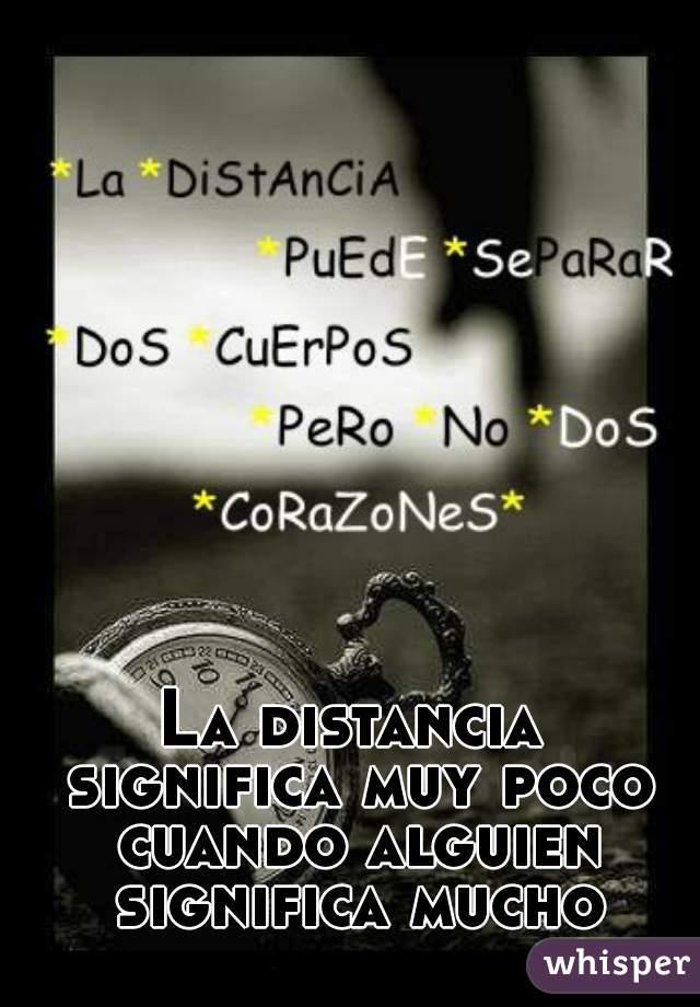 La distancia significa muy poco cuando alguien significa mucho.