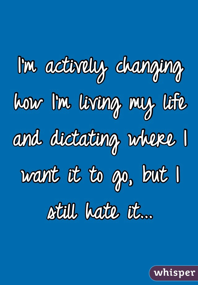I'm actively changing how I'm living my life and dictating where I want it to go, but I still hate it...