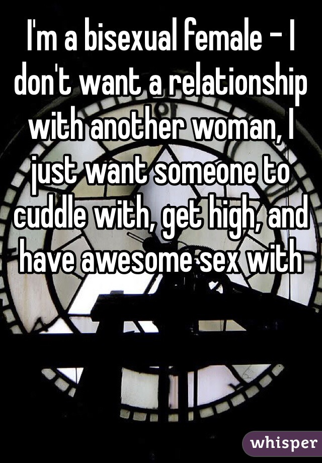 I'm a bisexual female - I don't want a relationship with another woman, I just want someone to cuddle with, get high, and have awesome sex with
