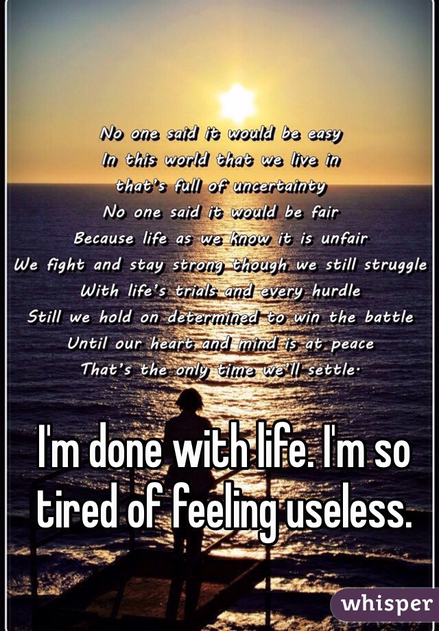 I'm done with life. I'm so tired of feeling useless.