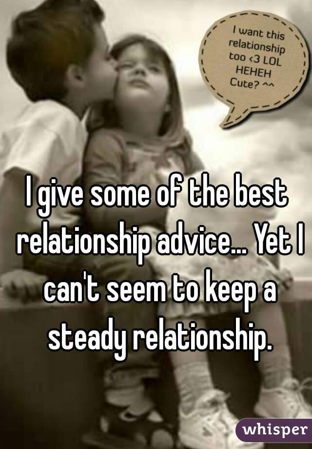I give some of the best relationship advice... Yet I can't seem to keep a steady relationship.