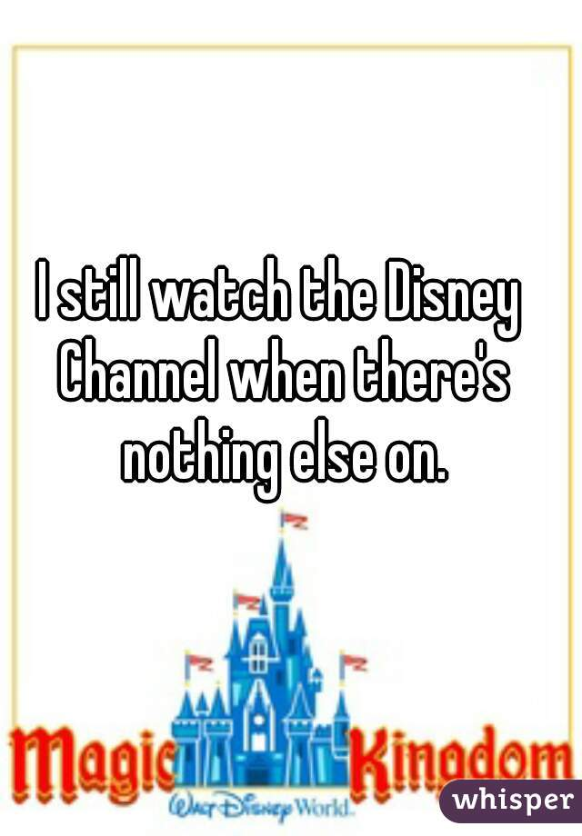 I still watch the Disney Channel when there's nothing else on.