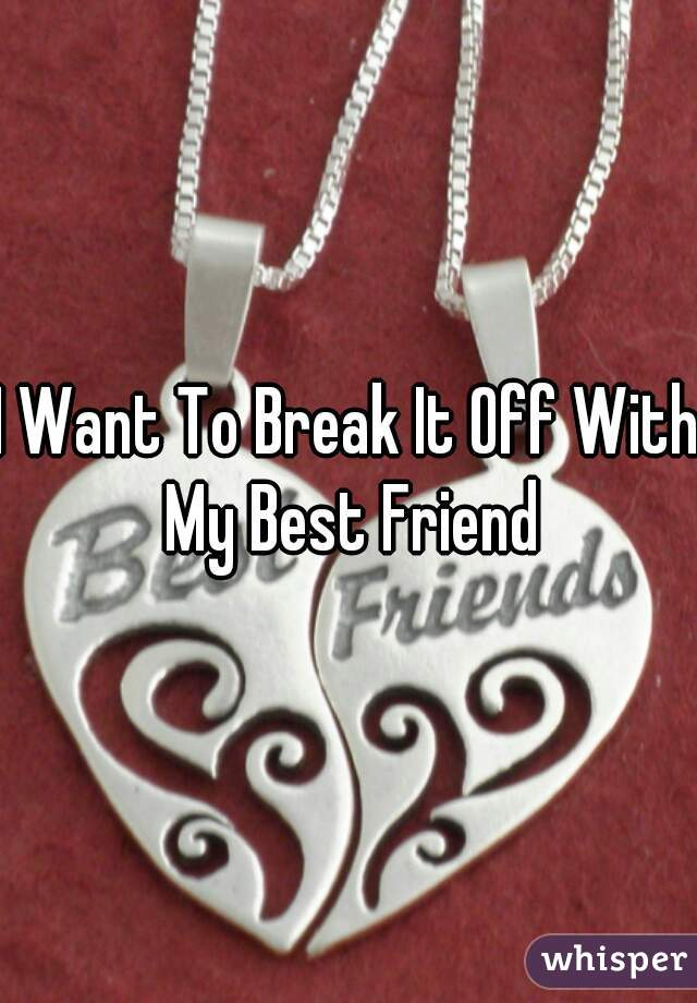 I Want To Break It Off With My Best Friend