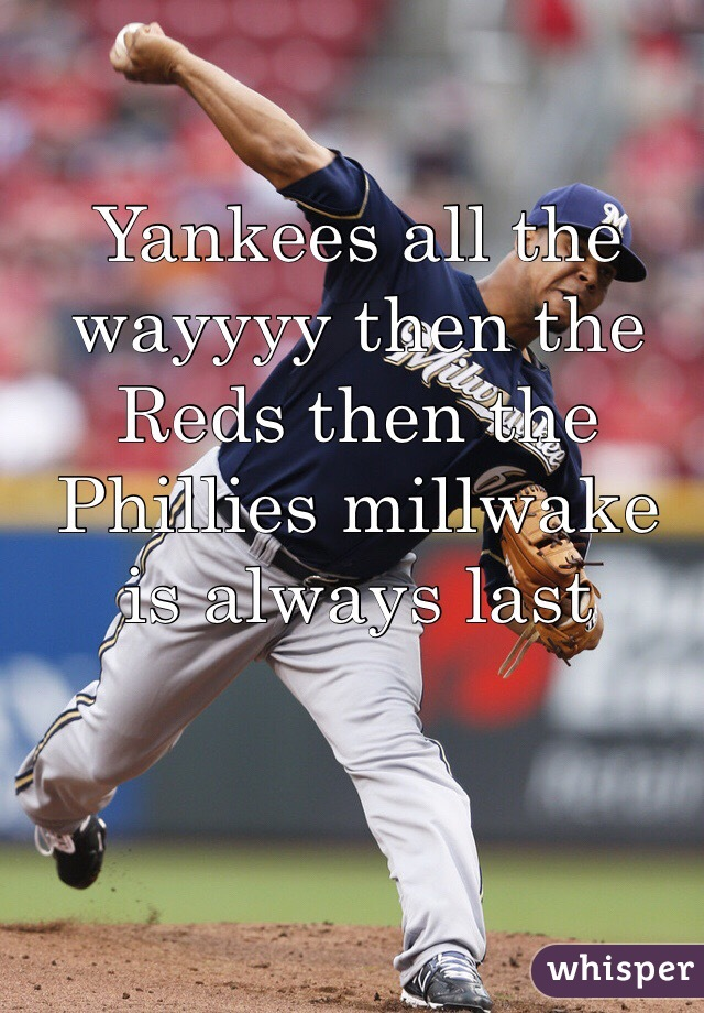 Yankees all the wayyyy then the Reds then the Phillies millwake is always last