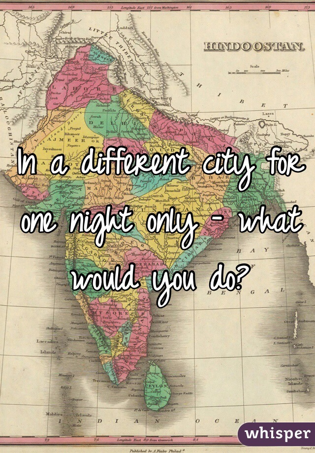 In a different city for one night only - what would you do?