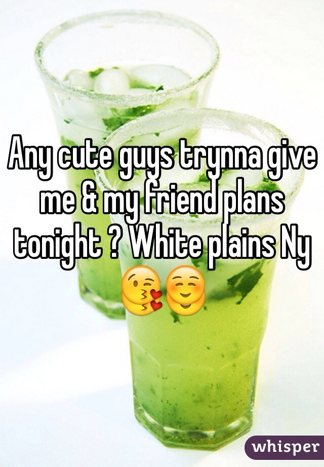 Any cute guys trynna give me & my friend plans tonight ? White plains Ny 😘☺️