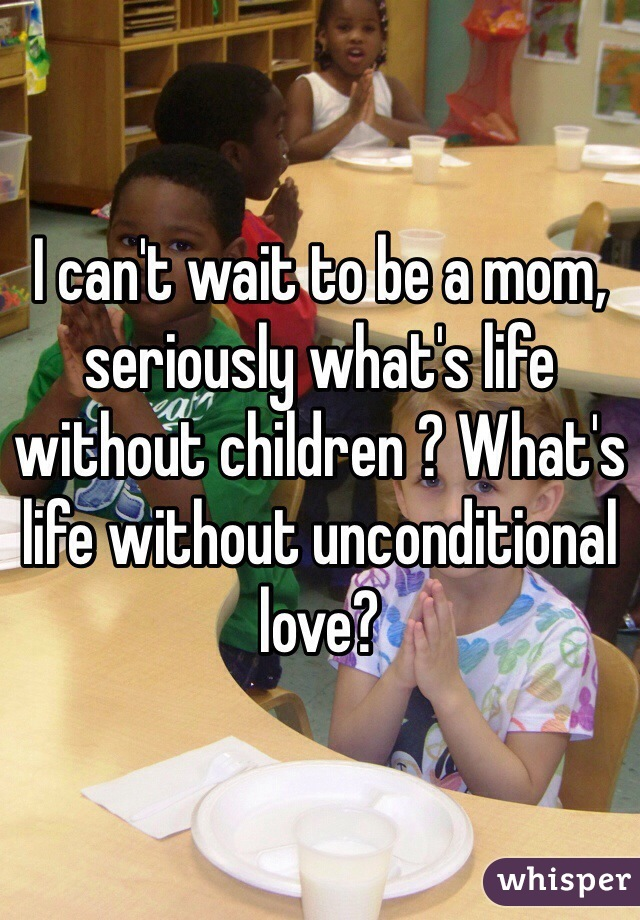 I can't wait to be a mom, seriously what's life without children ? What's life without unconditional love?