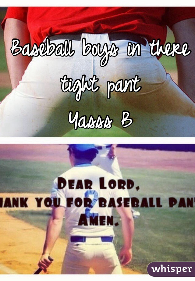 Baseball boys in there tight pant  Yasss B