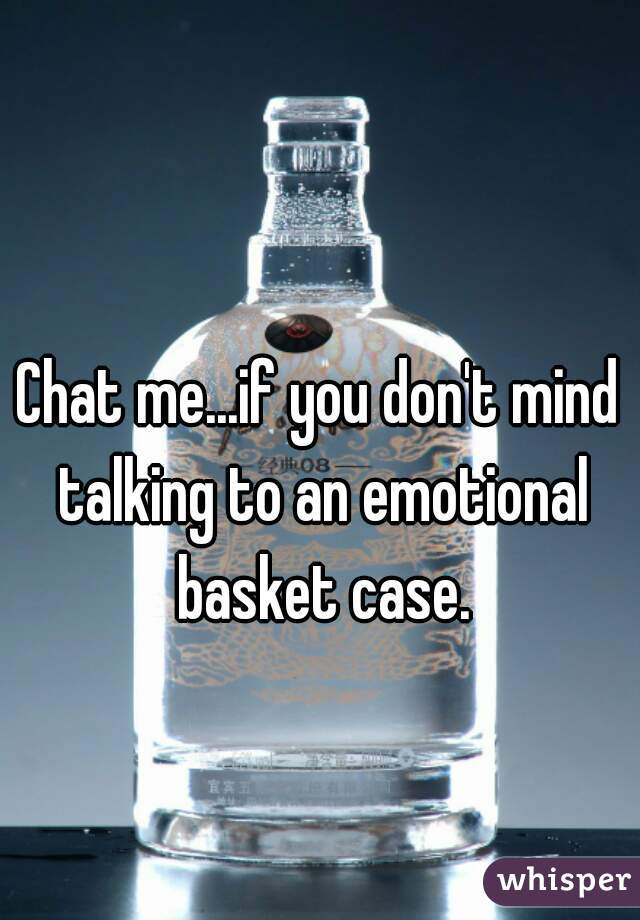 Chat me...if you don't mind talking to an emotional basket case.