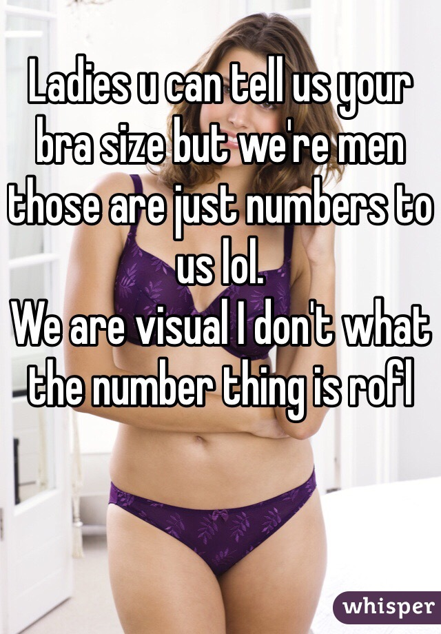 Ladies u can tell us your bra size but we're men those are just numbers to us lol.  We are visual I don't what the number thing is rofl