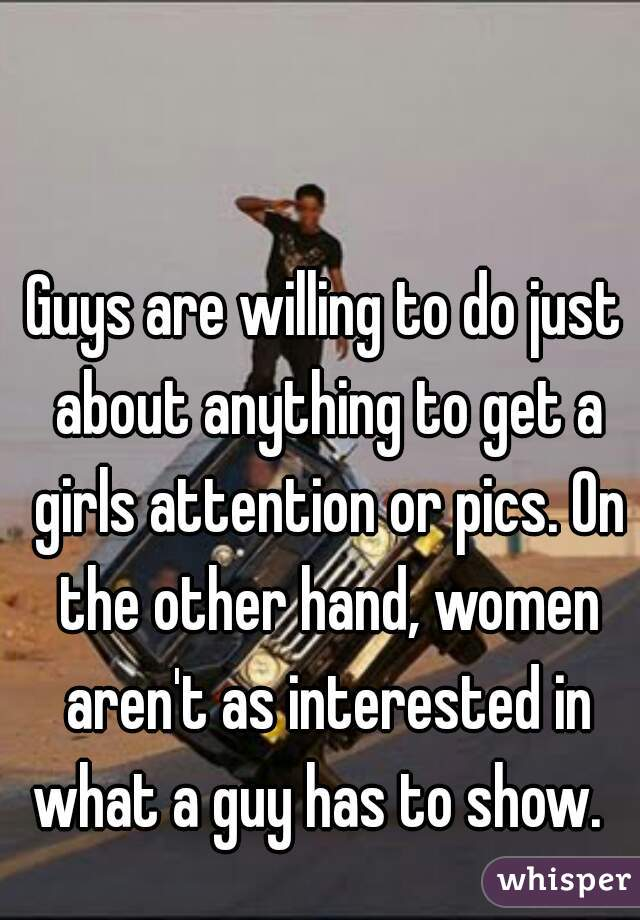 Guys are willing to do just about anything to get a girls attention or pics. On the other hand, women aren't as interested in what a guy has to show.