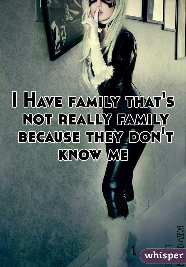 I Have family that's not really family because they don't know me
