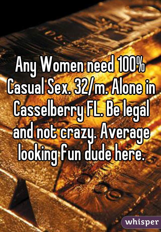 Any Women need 100% Casual Sex. 32/m. Alone in Casselberry FL. Be legal and not crazy. Average looking fun dude here.