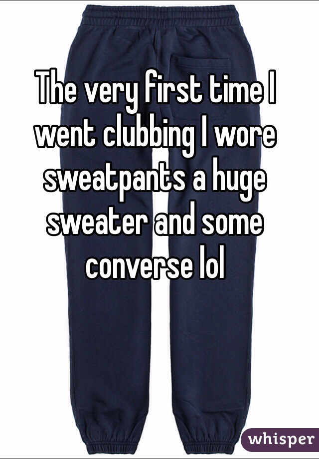 The very first time I went clubbing I wore sweatpants a huge sweater and some converse lol