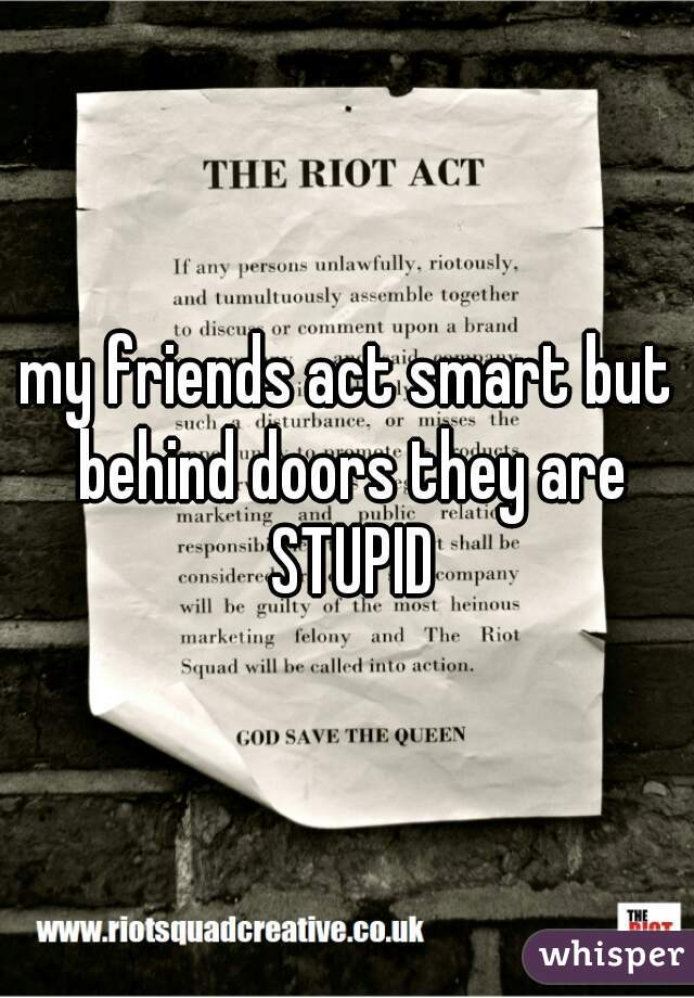 my friends act smart but behind doors they are STUPID
