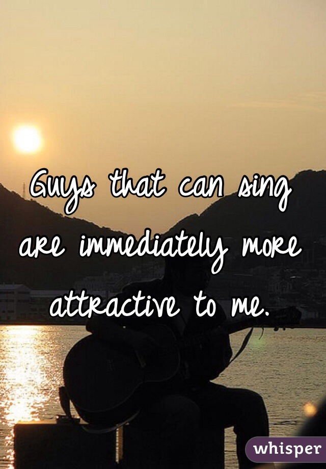 Guys that can sing are immediately more attractive to me.