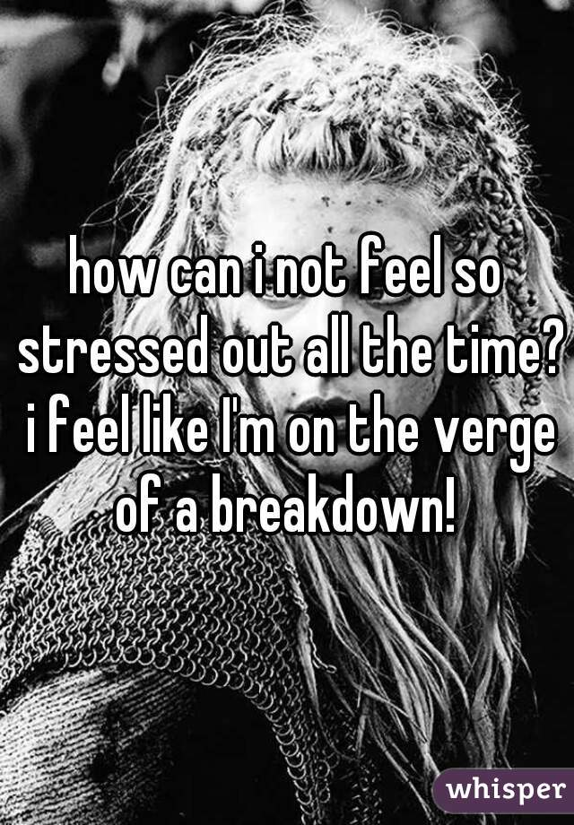 how can i not feel so stressed out all the time? i feel like I'm on the verge of a breakdown!