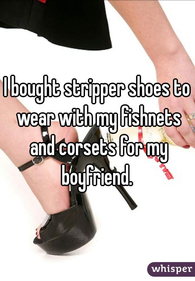 I bought stripper shoes to wear with my fishnets and corsets for my boyfriend.