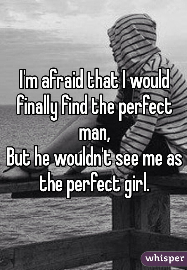 I'm afraid that I would finally find the perfect man, But he wouldn't see me as the perfect girl.