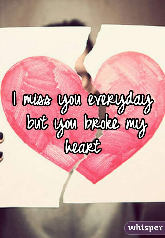I miss you everyday but you broke my heart