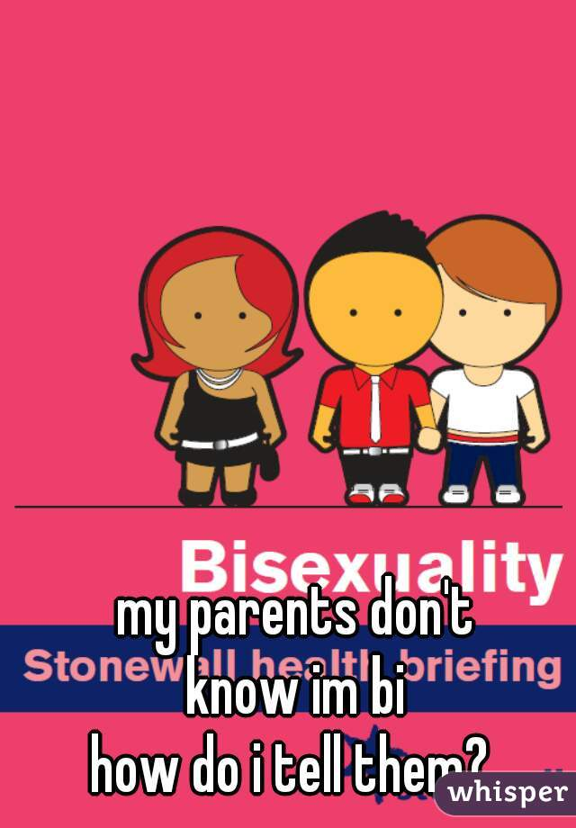 my parents don't know im bi how do i tell them?
