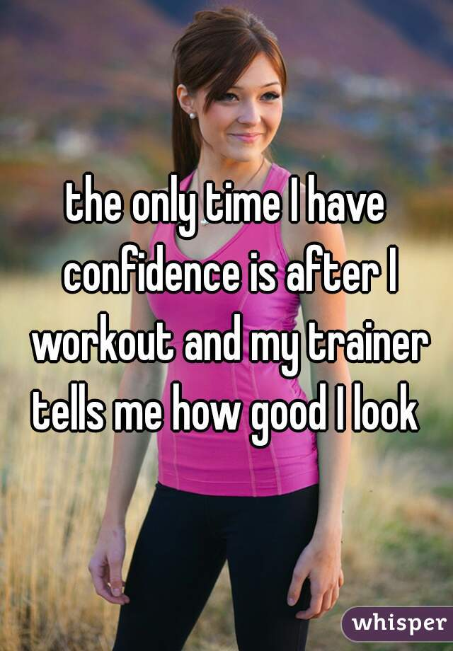 the only time I have confidence is after I workout and my trainer tells me how good I look
