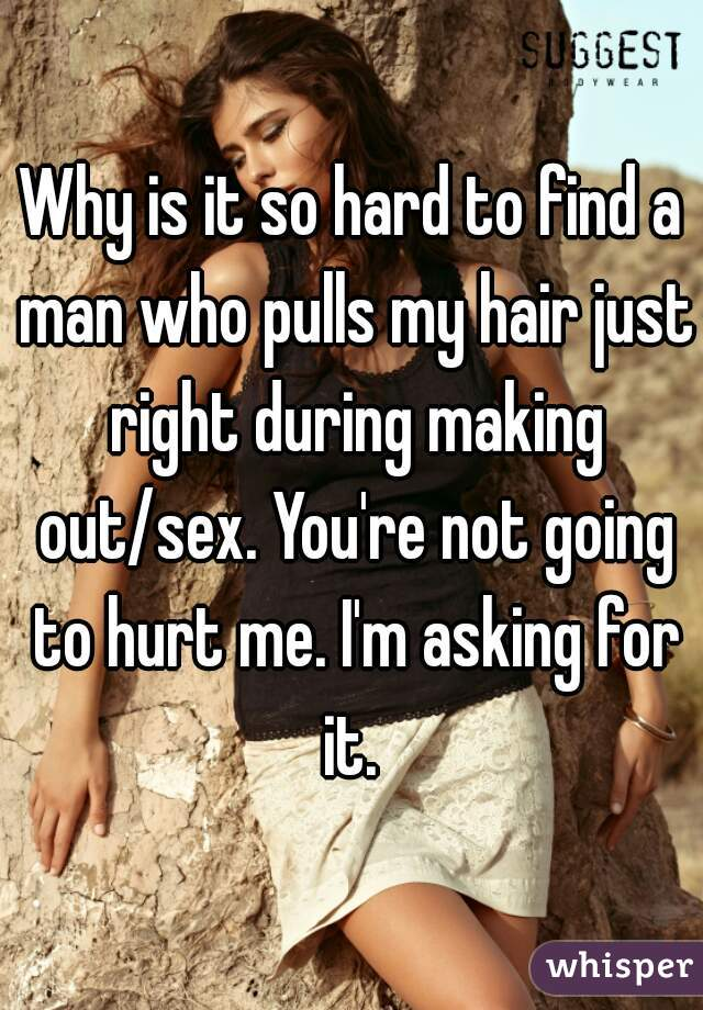 Why is it so hard to find a man who pulls my hair just right during making out/sex. You're not going to hurt me. I'm asking for it.