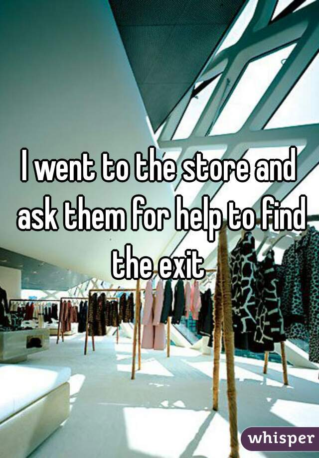 I went to the store and ask them for help to find the exit