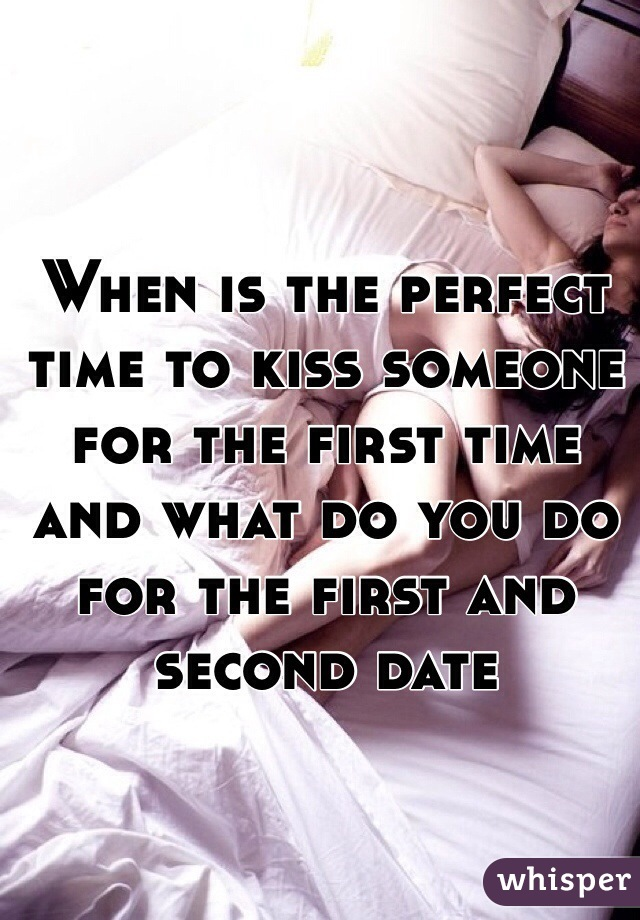 When is the perfect time to kiss someone for the first time and what do you do for the first and second date