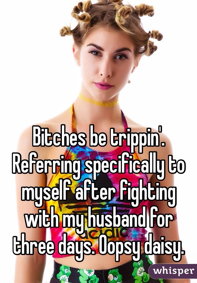 Bitches be trippin'.  Referring specifically to myself after fighting with my husband for three days. Oopsy daisy.