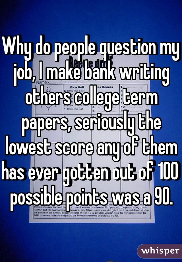 Why do people question my job, I make bank writing others college term papers, seriously the lowest score any of them has ever gotten out of 100 possible points was a 90.