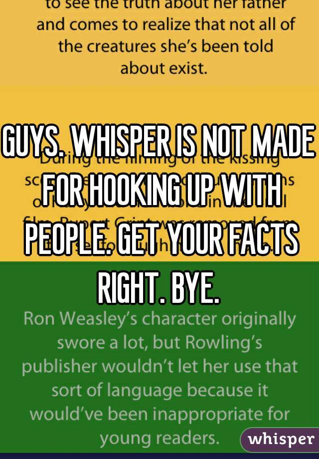 GUYS. WHISPER IS NOT MADE FOR HOOKING UP WITH PEOPLE. GET YOUR FACTS RIGHT. BYE.