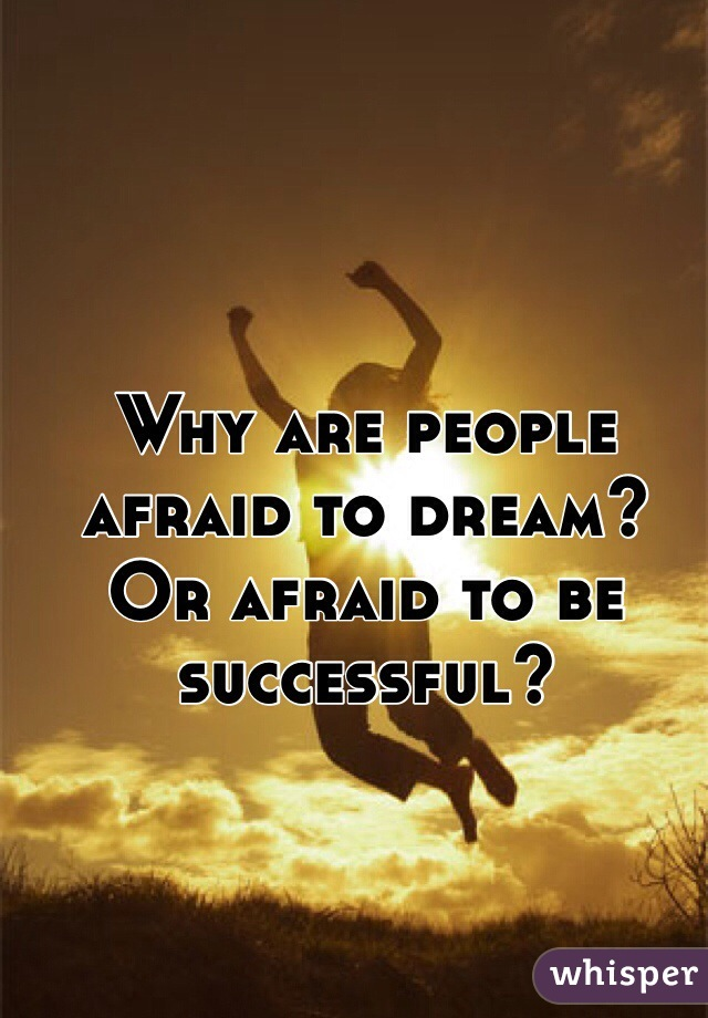 Why are people afraid to dream? Or afraid to be successful?