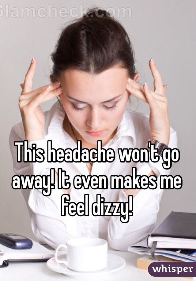 This headache won't go away! It even makes me feel dizzy!