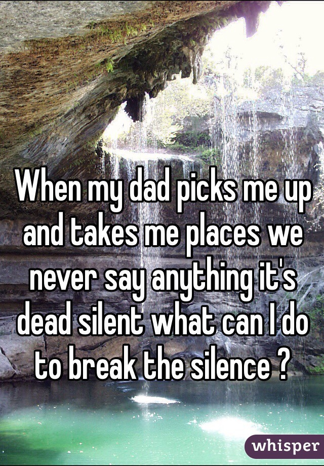 When my dad picks me up and takes me places we never say anything it's dead silent what can I do to break the silence ?