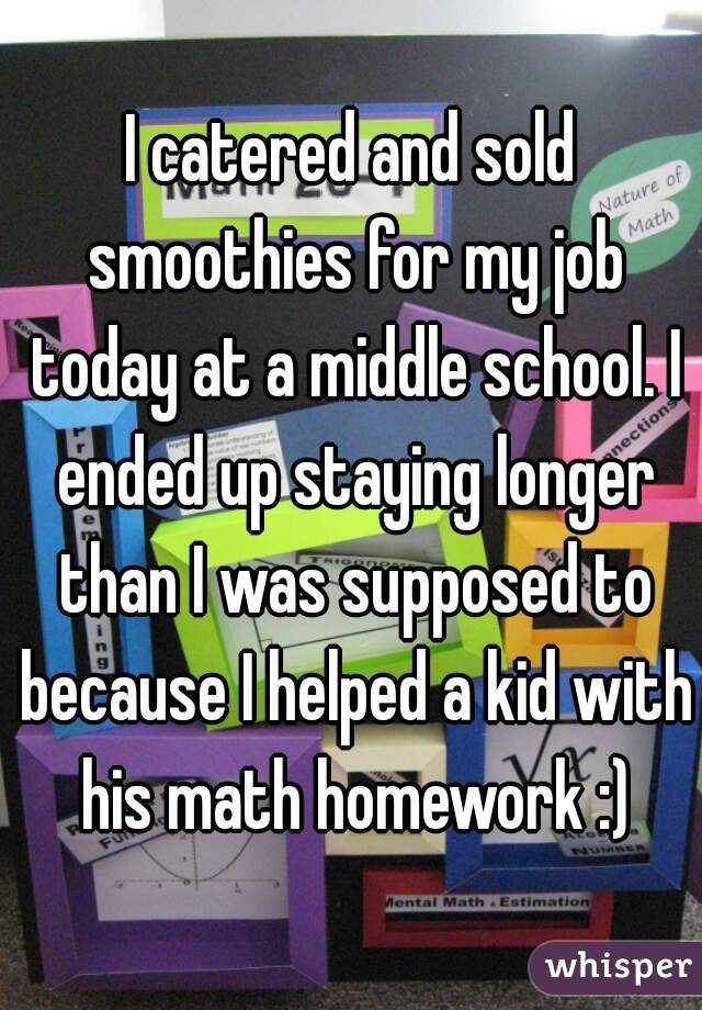 I catered and sold smoothies for my job today at a middle school. I ended up staying longer than I was supposed to because I helped a kid with his math homework :)