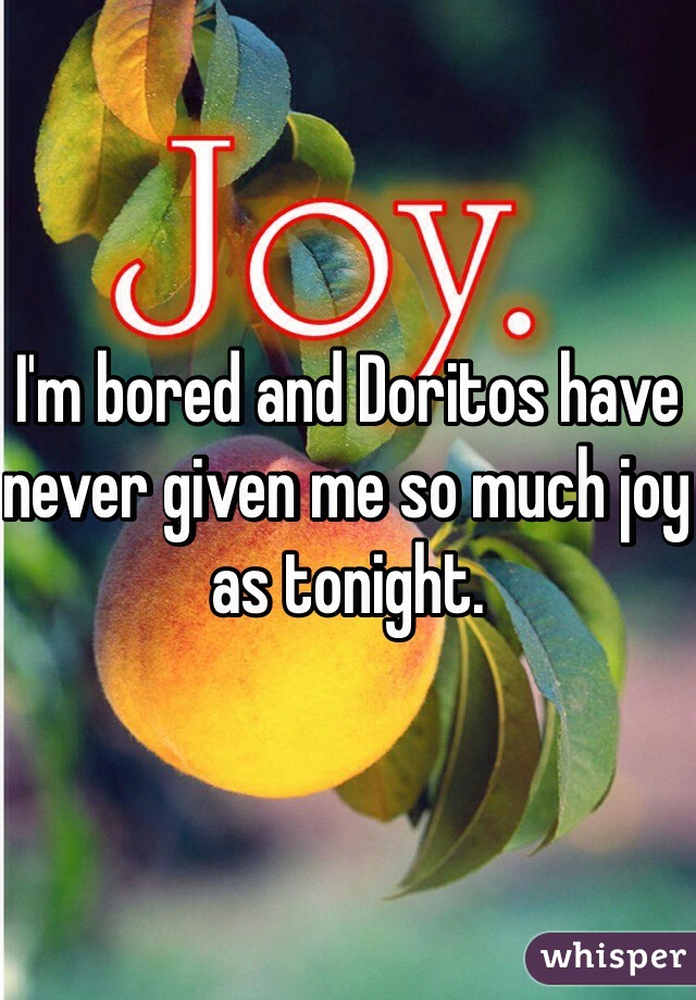 I'm bored and Doritos have never given me so much joy as tonight.