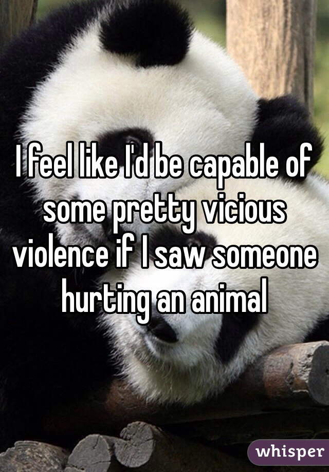 I feel like I'd be capable of some pretty vicious violence if I saw someone hurting an animal