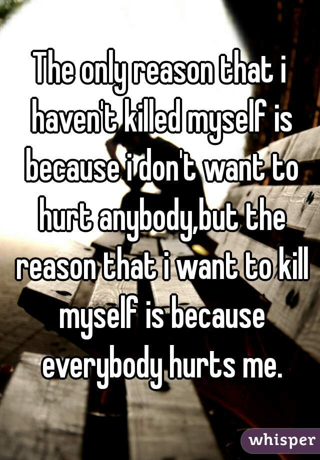 The only reason that i haven't killed myself is because i don't want to hurt anybody,but the reason that i want to kill myself is because everybody hurts me.