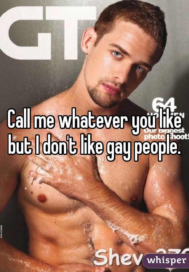 Call me whatever you like but I don't like gay people.