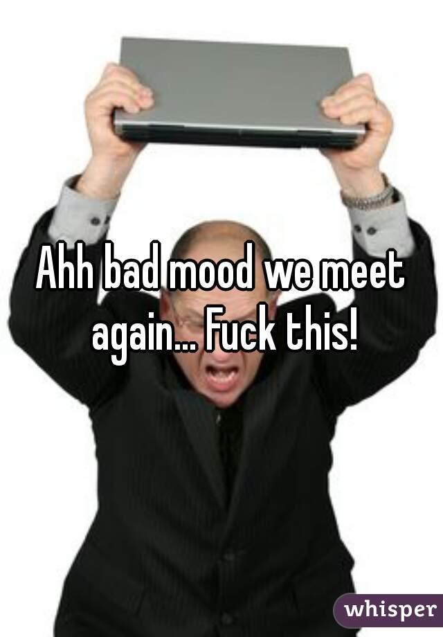 Ahh bad mood we meet again... Fuck this!