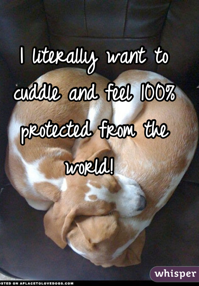 I literally want to cuddle and feel 100% protected from the world!