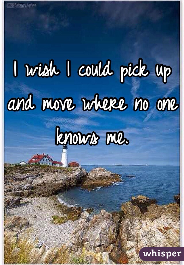 I wish I could pick up and move where no one knows me.