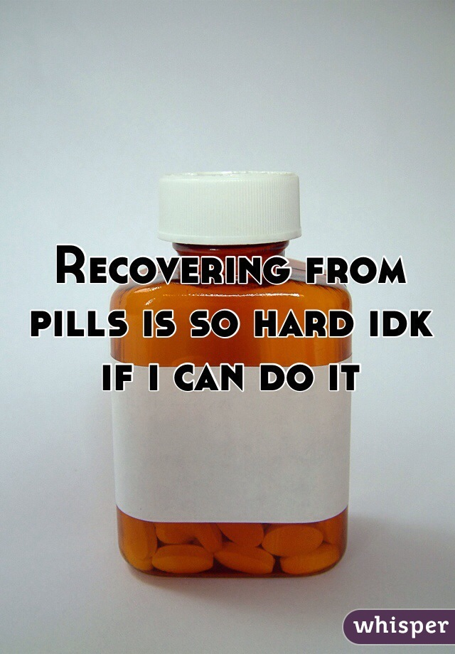 Recovering from pills is so hard idk if i can do it