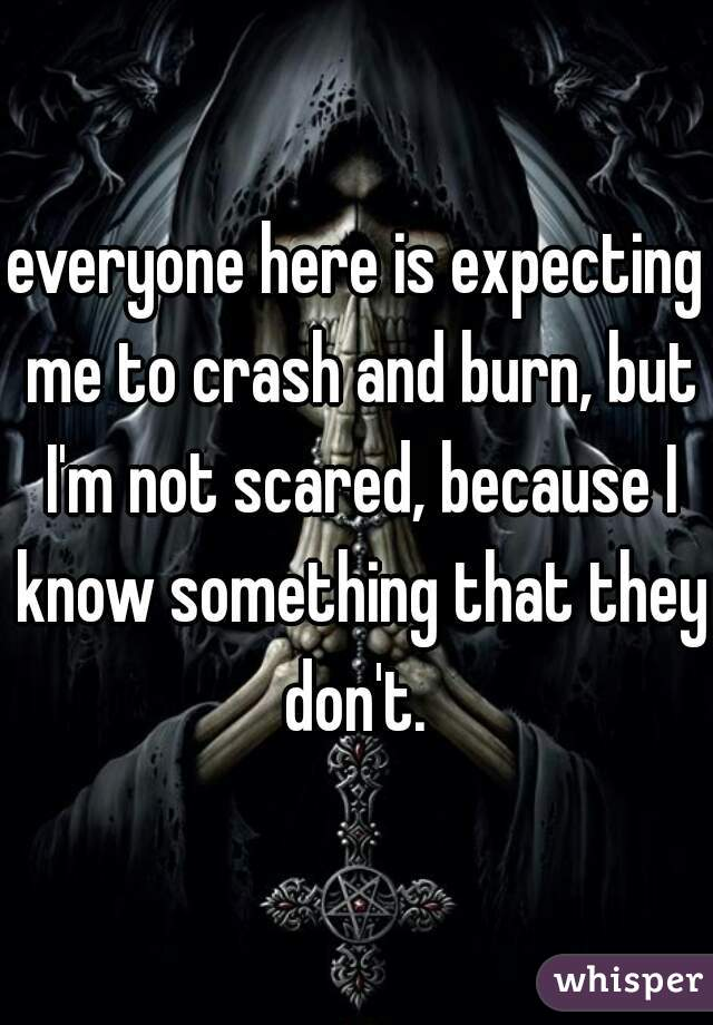 everyone here is expecting me to crash and burn, but I'm not scared, because I know something that they don't.
